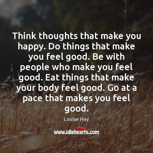 Think thoughts that make you happy. Do things that make you feel Image