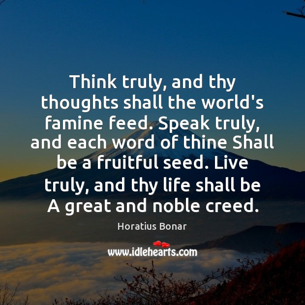 Image, Think truly, and thy thoughts shall the world's famine feed. Speak truly,