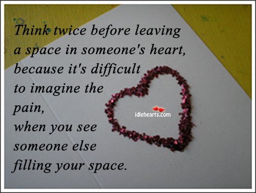 Think twice before leaving a space in someone\'s heart