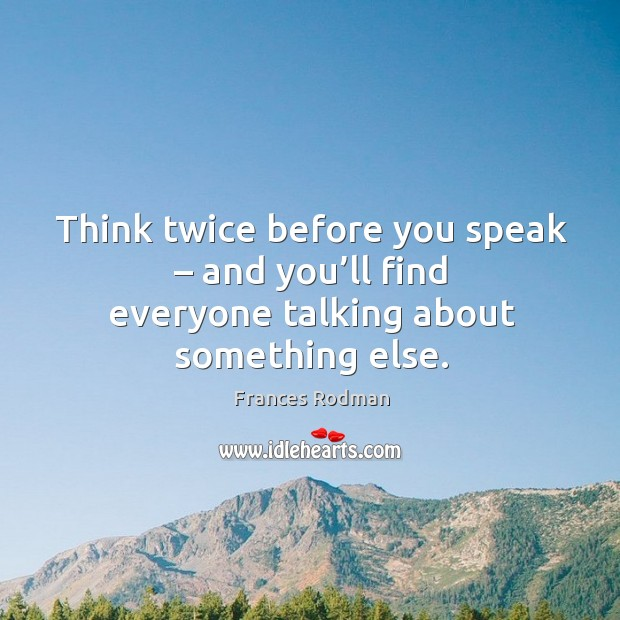 Think twice before you speak – and you'll find everyone talking about something else. Frances Rodman Picture Quote