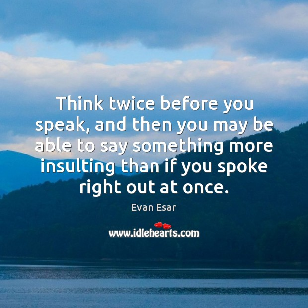 Think twice before you speak, and then you may be able to Evan Esar Picture Quote