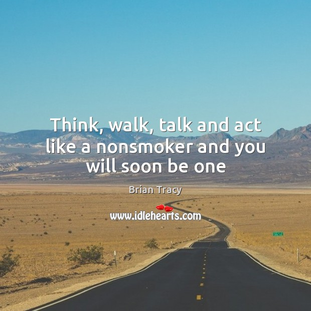 Image, Think, walk, talk and act like a nonsmoker and you will soon be one