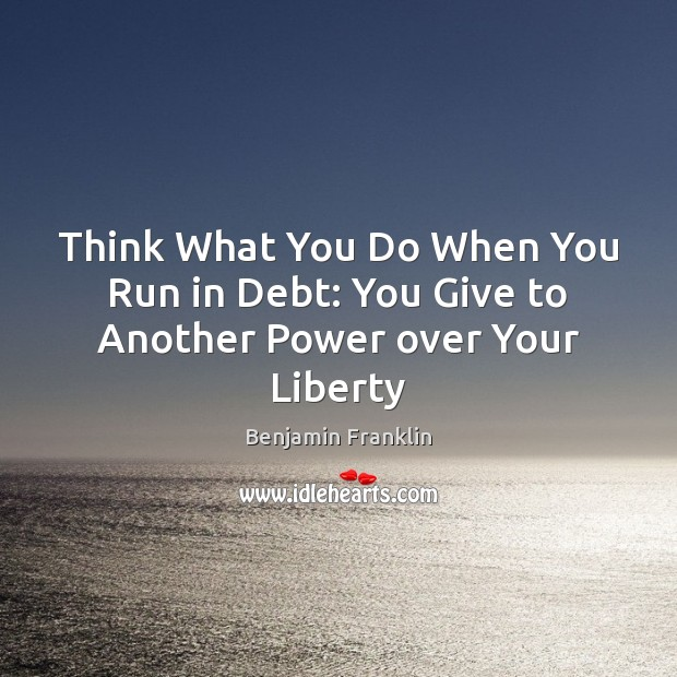 Think What You Do When You Run in Debt: You Give to Another Power over Your Liberty Benjamin Franklin Picture Quote