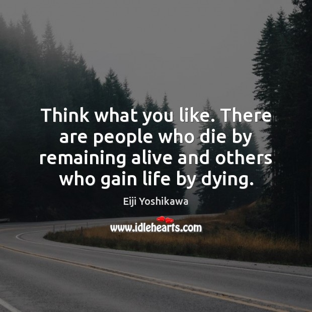 Think what you like. There are people who die by remaining alive Image