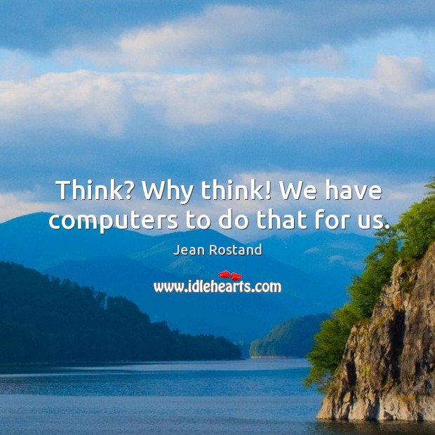 Think? why think! we have computers to do that for us. Jean Rostand Picture Quote