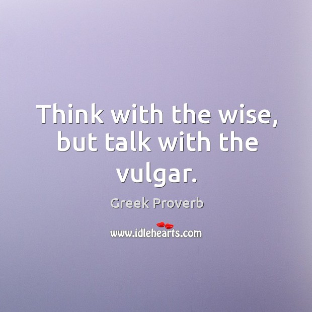 Image, Think with the wise, but talk with the vulgar.