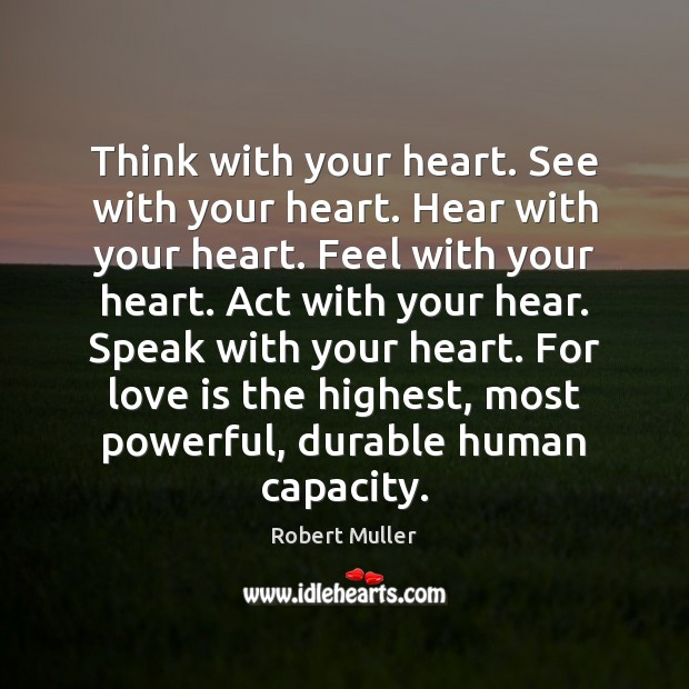 Think with your heart. See with your heart. Hear with your heart. Robert Muller Picture Quote