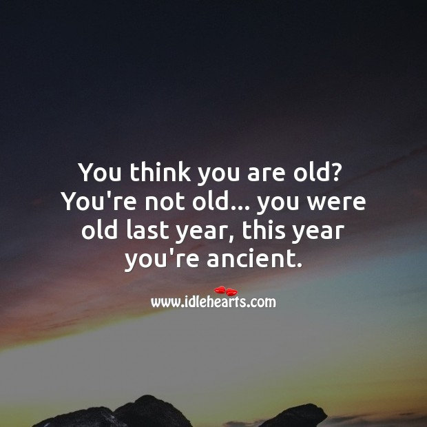 Think you are old? You're not old… you were old last year. Funny Birthday Messages Image