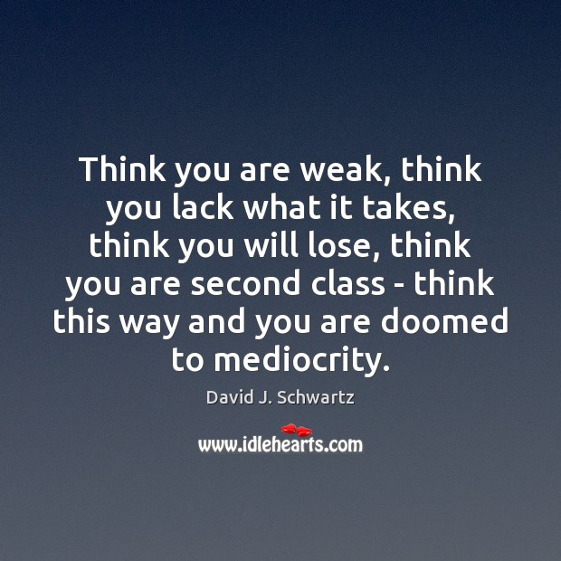 Think you are weak, think you lack what it takes, think you David J. Schwartz Picture Quote