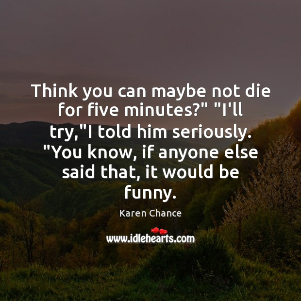 """Think you can maybe not die for five minutes?"""" """"I'll try,""""I Image"""