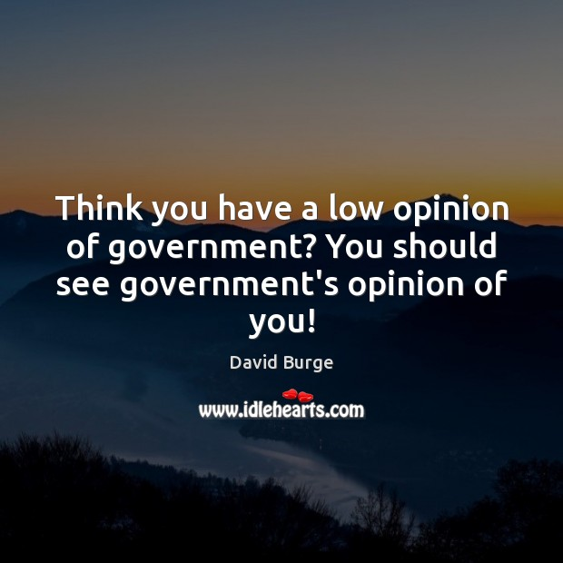 Think you have a low opinion of government? You should see government's opinion of you! Image