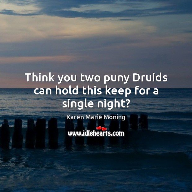 Think you two puny Druids can hold this keep for a single night? Karen Marie Moning Picture Quote