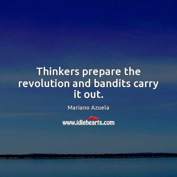 Thinkers prepare the revolution and bandits carry it out. Image