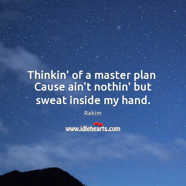 Thinkin' of a master plan  Cause ain't nothin' but sweat inside my hand. Rakim Picture Quote