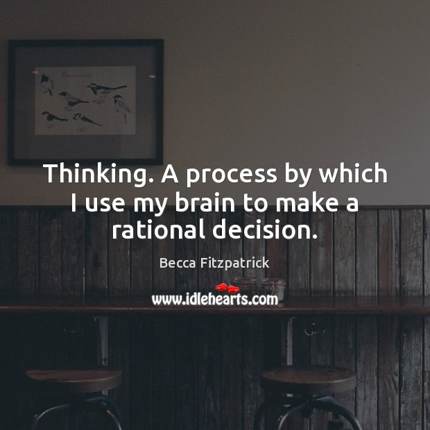 Thinking. A process by which I use my brain to make a rational decision. Becca Fitzpatrick Picture Quote