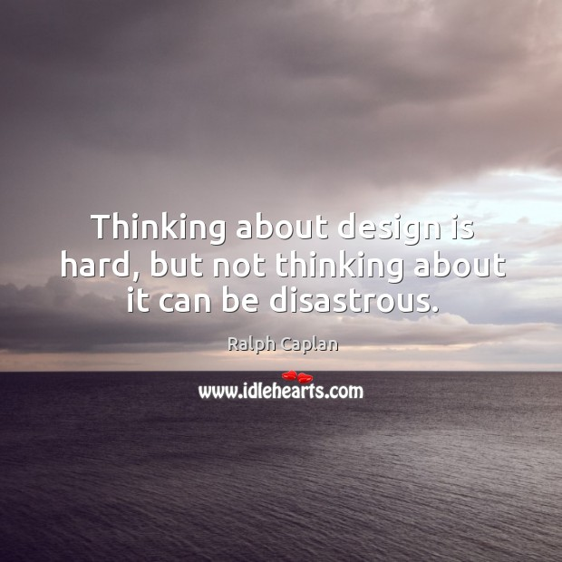 Thinking about design is hard, but not thinking about it can be disastrous. Ralph Caplan Picture Quote
