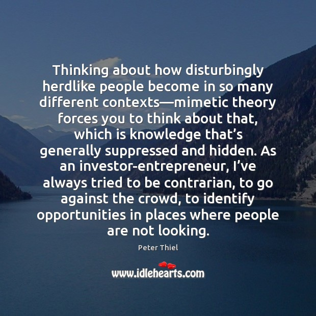 Thinking about how disturbingly herdlike people become in so many different contexts— Peter Thiel Picture Quote