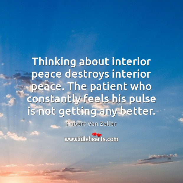Image, Thinking about interior peace destroys interior peace. The patient who constantly feels