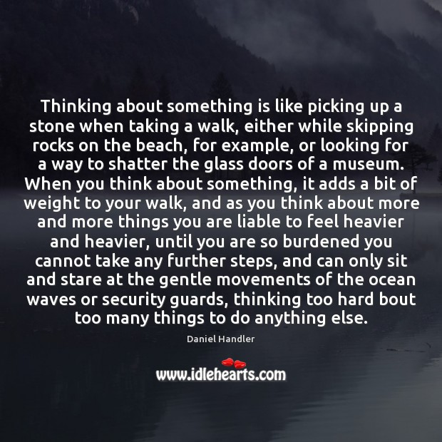 Thinking about something is like picking up a stone when taking a Daniel Handler Picture Quote
