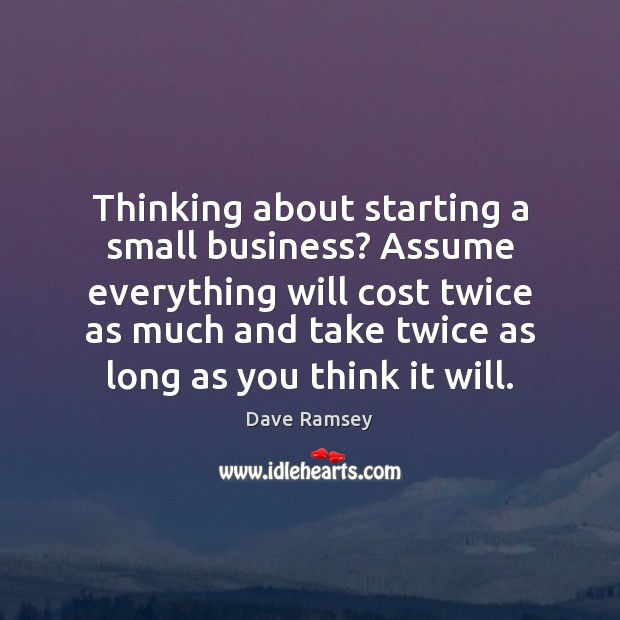 Thinking about starting a small business? Assume everything will cost twice as Dave Ramsey Picture Quote