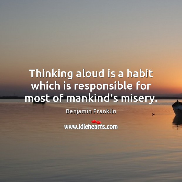 Thinking aloud is a habit which is responsible for most of mankind's misery. Image