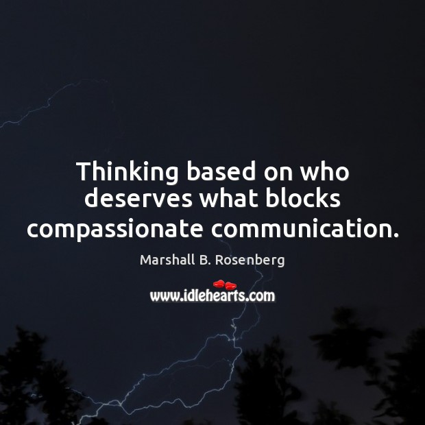 Thinking based on who deserves what blocks compassionate communication. Marshall B. Rosenberg Picture Quote