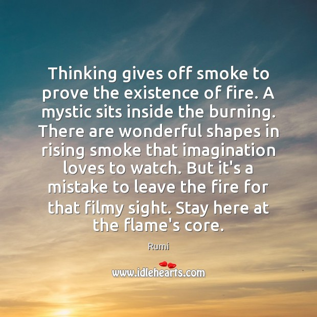 Thinking gives off smoke to prove the existence of fire. A mystic Rumi Picture Quote