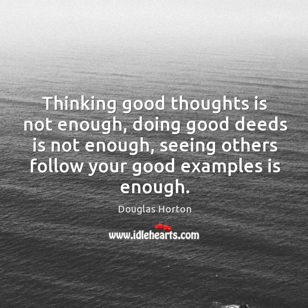 Thinking good thoughts is not enough, doing good deeds is not enough, seeing others follow your good examples is enough. Image