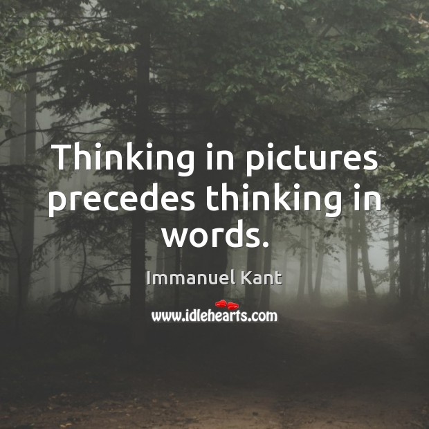 Image, Thinking in pictures precedes thinking in words.
