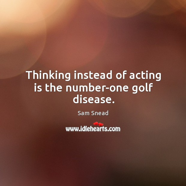Thinking instead of acting is the number-one golf disease. Image