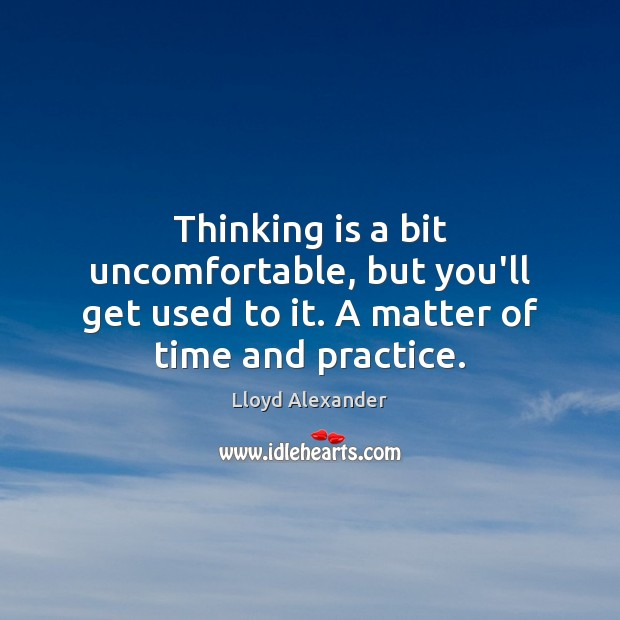 Thinking is a bit uncomfortable, but you'll get used to it. A matter of time and practice. Lloyd Alexander Picture Quote