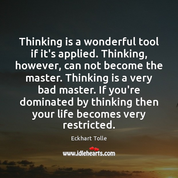 Thinking is a wonderful tool if it's applied. Thinking, however, can not Image