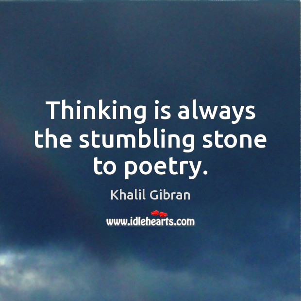 Thinking is always the stumbling stone to poetry. Khalil Gibran Picture Quote
