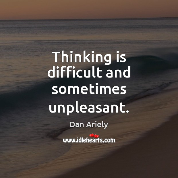 Thinking is difficult and sometimes unpleasant. Image
