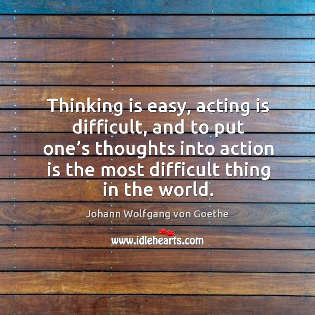 Thinking is easy, acting is difficult, and to put one's thoughts into action is the most difficult thing in the world. Image