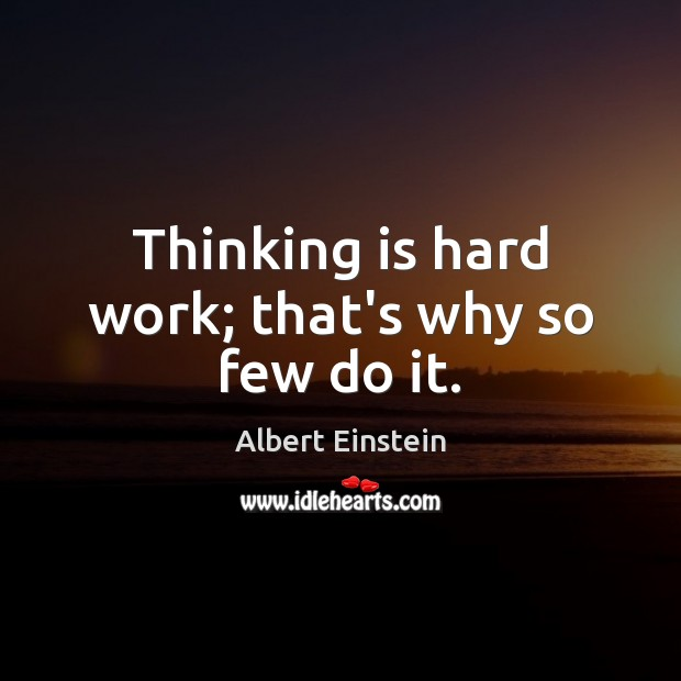 Image, Thinking is hard work; that's why so few do it.