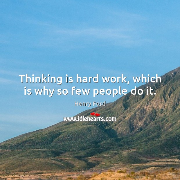 Thinking is hard work, which is why so few people do it. Henry Ford Picture Quote