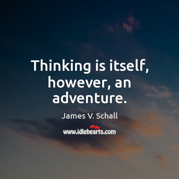 Thinking is itself, however, an adventure. Image