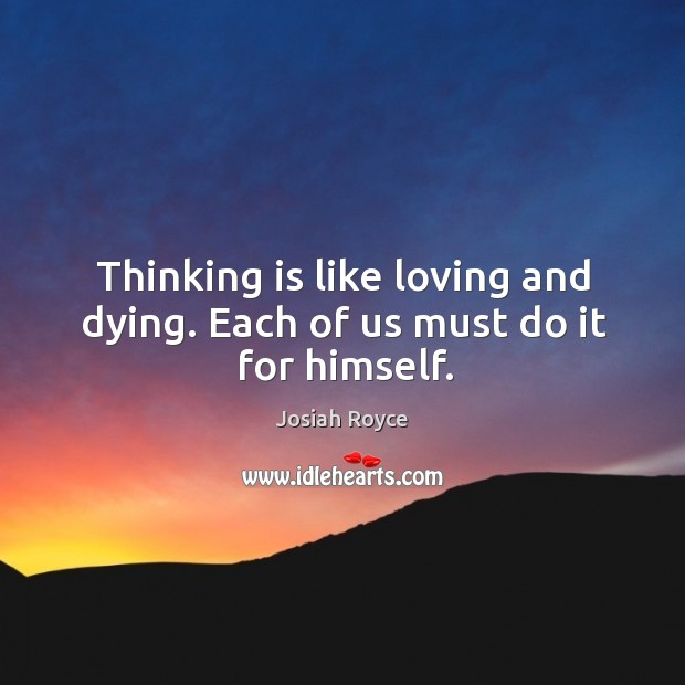 Thinking is like loving and dying. Each of us must do it for himself. Josiah Royce Picture Quote