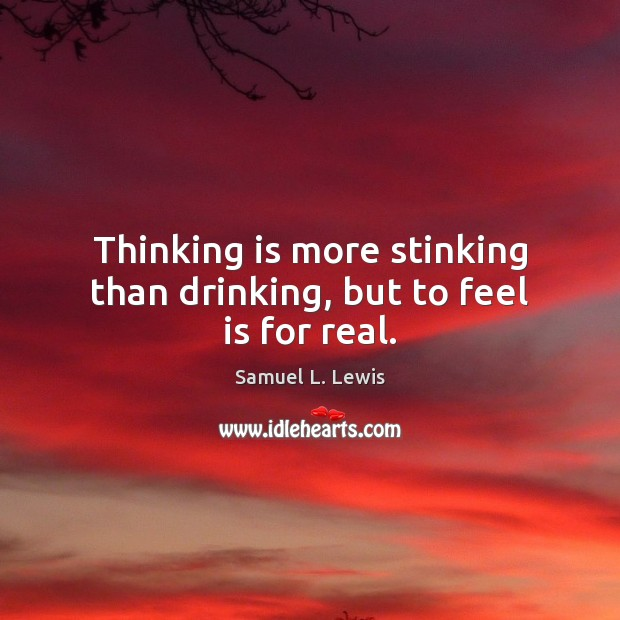 Thinking is more stinking than drinking, but to feel is for real. Image