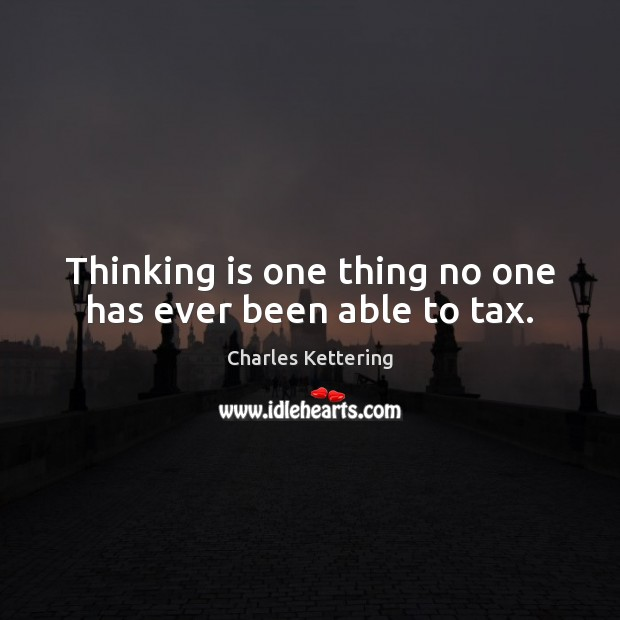 Thinking is one thing no one has ever been able to tax. Charles Kettering Picture Quote