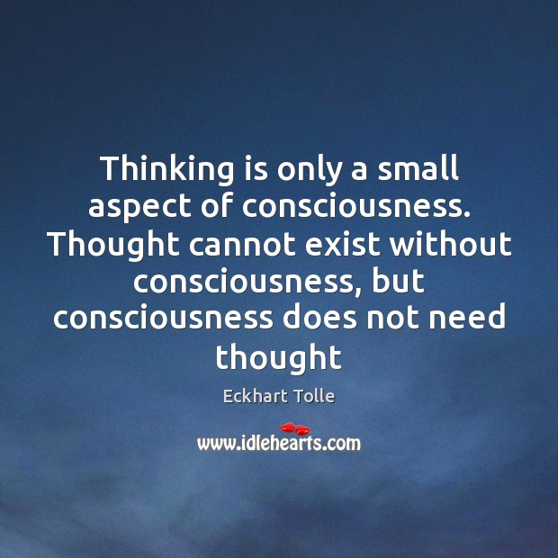 Thinking is only a small aspect of consciousness. Thought cannot exist without Image