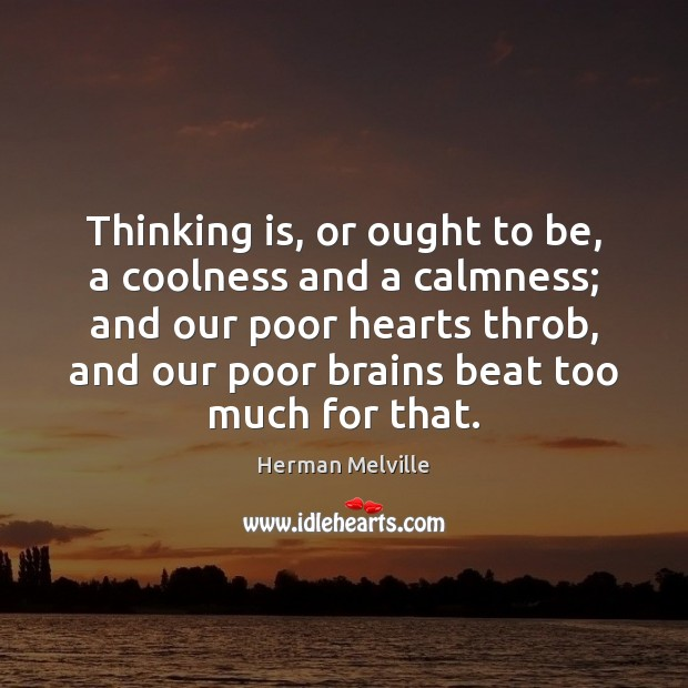 Image, Thinking is, or ought to be, a coolness and a calmness; and