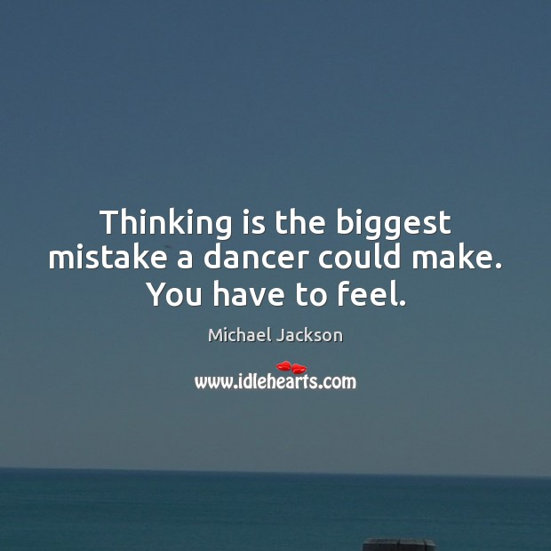 Thinking is the biggest mistake a dancer could make. You have to feel. Michael Jackson Picture Quote