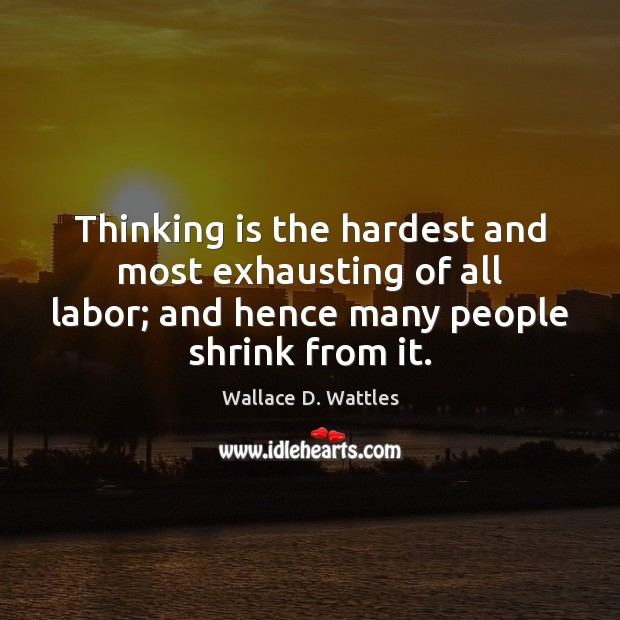 Thinking is the hardest and most exhausting of all labor; and hence Image