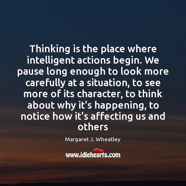 Thinking is the place where intelligent actions begin. We pause long enough Margaret J. Wheatley Picture Quote