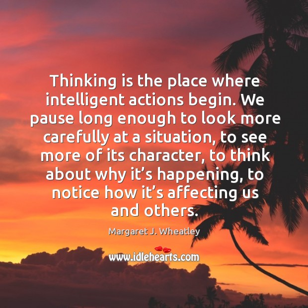 Thinking is the place where intelligent actions begin. Margaret J. Wheatley Picture Quote