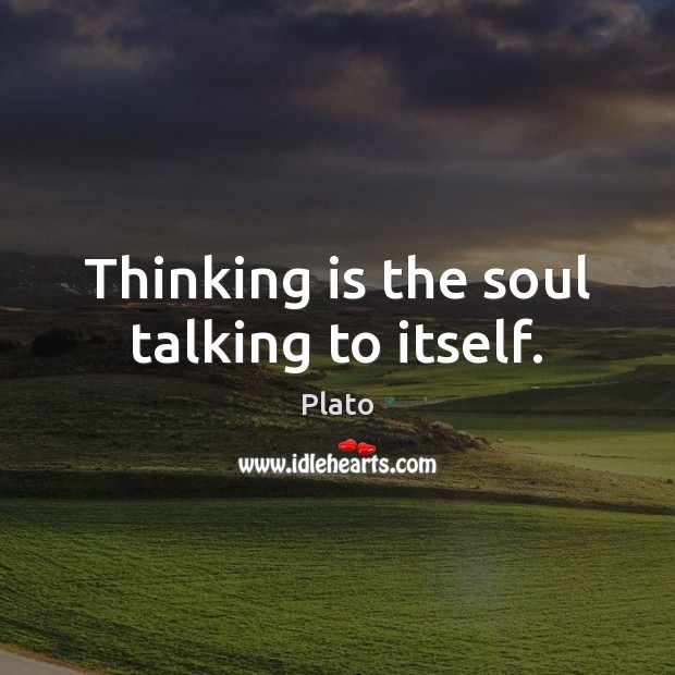 Thinking is the soul talking to itself. Plato Picture Quote