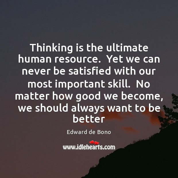 Thinking is the ultimate human resource.  Yet we can never be satisfied Edward de Bono Picture Quote