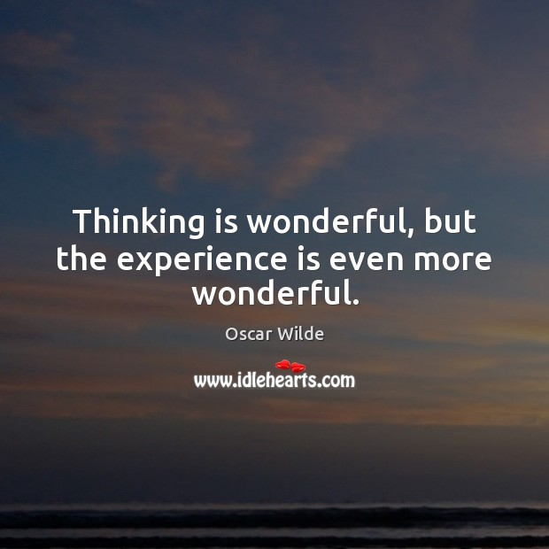 Image, Thinking is wonderful, but the experience is even more wonderful.